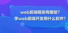 web前端框架有哪些?学web前端开发用什么软件?